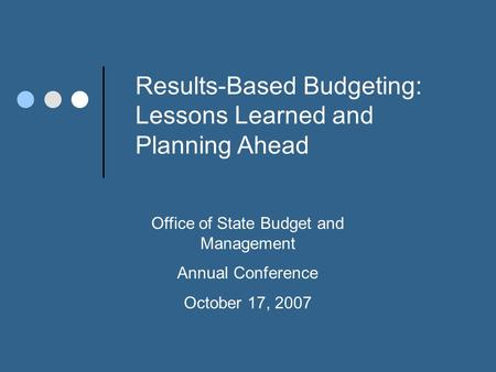 Results-Based Budgeting: Lessons Learned and Planning Ahead Office of State Budget and Management Annual Conference October 17, 2007.