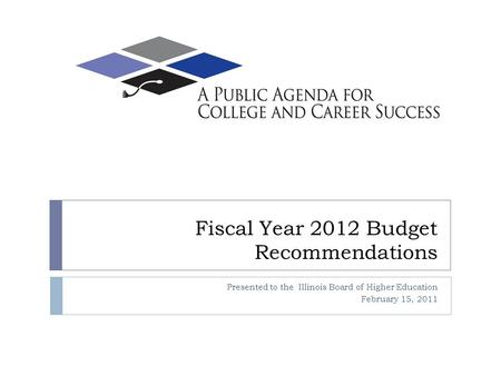 Fiscal Year 2012 Budget Recommendations Presented to the Illinois Board of Higher Education February 15, 2011.