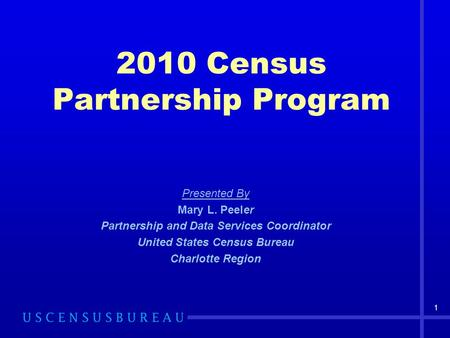 2010 Census Partnership Program Presented By Mary L. Peeler Partnership and Data Services Coordinator United States Census Bureau Charlotte Region 1.