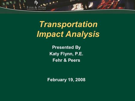 Transportation Impact Analysis Presented By Katy Flynn, P.E. Fehr & Peers February 19, 2008.