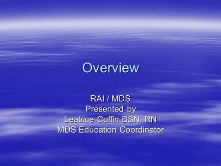 Overview RAI / MDS Presented by Leatrice Coffin BSN, RN MDS Education Coordinator.