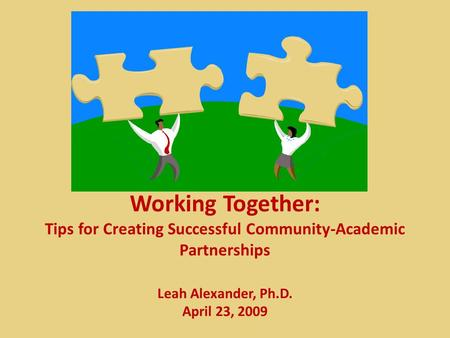 Working Together: Tips for Creating Successful Community-Academic Partnerships Leah Alexander, Ph.D. April 23, 2009.