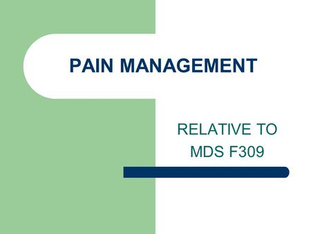 PAIN MANAGEMENT RELATIVE TO MDS F309.