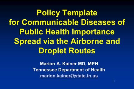 1 Policy Template for Communicable Diseases of Public Health Importance Spread via the Airborne and Droplet Routes Marion A. Kainer MD, MPH Tennessee Department.