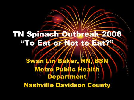 TN Spinach Outbreak 2006 To Eat or Not to Eat? Swan Lin Baker, RN, BSN Metro Public Health Department Nashville Davidson County.