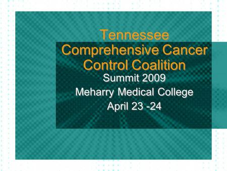 Tennessee Comprehensive Cancer Control Coalition Summit 2009 Meharry Medical College April 23 -24 Summit 2009 Meharry Medical College April 23 -24.