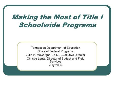 Making the Most of Title I Schoolwide Programs Tennessee Department of Education Office of Federal Programs Julie P. McCargar, Ed.D., Executive Director.
