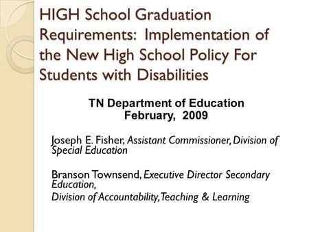 HIGH School Graduation Requirements: Implementation of the New High School Policy For Students with Disabilities TN Department of Education February, 2009.