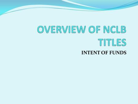 INTENT OF FUNDS. INTENT OF TITLE I A Title I Director salary and benefits Title I Administrative Assistant/Secretary salary and benefits Teachers Educational.