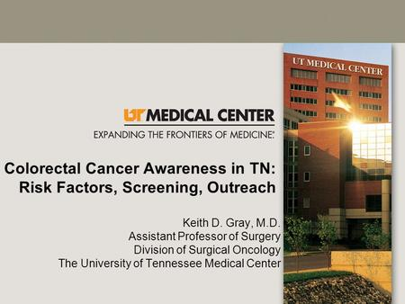Colorectal Cancer Awareness in TN: Risk Factors, Screening, Outreach Keith D. Gray, M.D. Assistant Professor of Surgery Division of Surgical Oncology The.