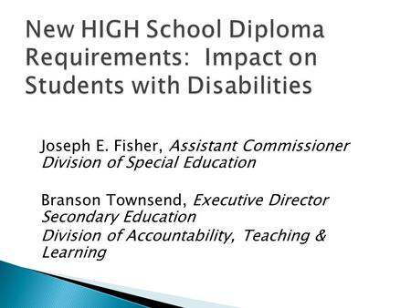 Joseph E. Fisher, Assistant Commissioner Division of Special Education Branson Townsend, Executive Director Secondary Education Division of Accountability,