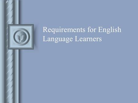 Requirements for English Language Learners. Home Language Survey Upon enrollment Using the 3 questions : oWhat is the first language this child learned.