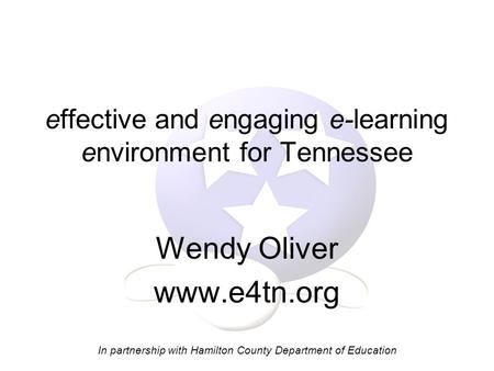Effective and engaging e-learning environment for Tennessee Wendy Oliver www.e4tn.org In partnership with Hamilton County Department of Education.