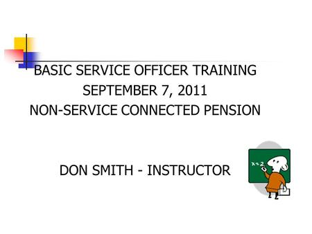 BASIC SERVICE OFFICER TRAINING SEPTEMBER 7, 2011 NON-SERVICE CONNECTED PENSION DON SMITH - INSTRUCTOR.