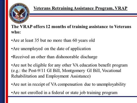 The VRAP offers 12 months of training assistance to Veterans who: Are at least 35 but no more than 60 years old Are unemployed on the date of application.
