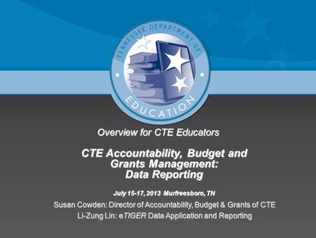 Overview for CTE Educators CTE Accountability, Budget and Grants Management: Data Reporting July 15-17, 2013 Murfreesboro, TN Susan Cowden: Director of.