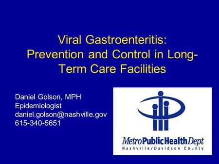 Viral Gastroenteritis: Prevention and Control in Long- Term Care Facilities Daniel Golson, MPH Epidemiologist 615-340-5651.