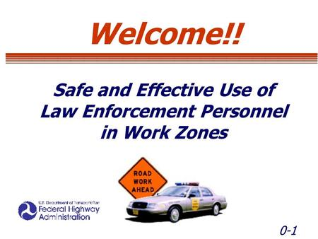 0-1 Welcome!! Safe and Effective Use of Law Enforcement Personnel in Work Zones Welcome!! Safe and Effective Use of Law Enforcement Personnel in Work Zones.