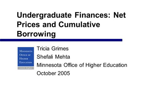 Undergraduate Finances: Net Prices and Cumulative Borrowing Tricia Grimes Shefali Mehta Minnesota Office of Higher Education October 2005.