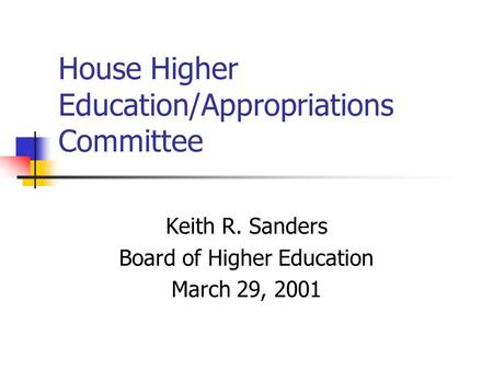 House Higher Education/Appropriations Committee Keith R. Sanders Board of Higher Education March 29, 2001.