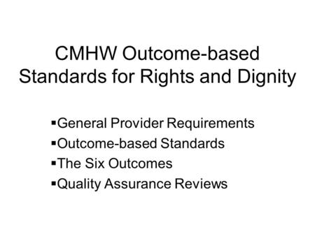 CMHW Outcome-based Standards for Rights and Dignity General Provider Requirements Outcome-based Standards The Six Outcomes Quality Assurance Reviews.