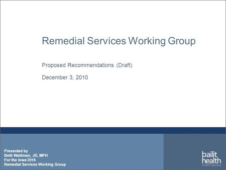 Presented by Beth Waldman, JD, MPH For the Iowa DHS Remedial Services Working Group Proposed Recommendations (Draft) December 3, 2010.