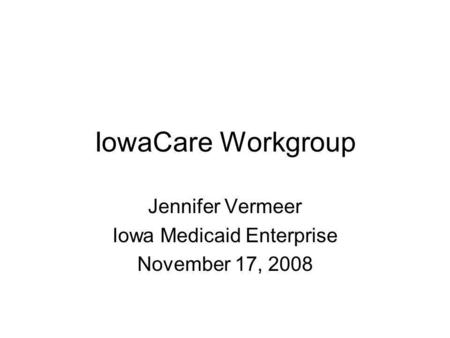 IowaCare Workgroup Jennifer Vermeer Iowa Medicaid Enterprise November 17, 2008.