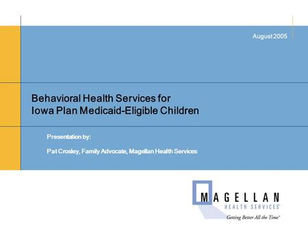 Behavioral Health Services for Iowa Plan Medicaid-Eligible Children Presentation by: Pat Crosley, Family Advocate, Magellan Health Services August 2005.