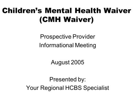 Childrens Mental Health Waiver (CMH Waiver) Prospective Provider Informational Meeting August 2005 Presented by: Your Regional HCBS Specialist.