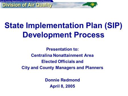 State Implementation Plan (SIP) Development Process Presentation to: Centralina Nonattainment Area Elected Officials and City and County Managers and Planners.