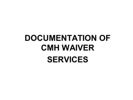 DOCUMENTATION OF CMH WAIVER SERVICES. PLEASE NOTE: Before CMH Waiver Services Can Be Paid Waivers are paid through Title XIX funds. The following must.