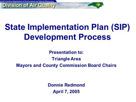State Implementation Plan (SIP) Development Process Presentation to: Triangle Area Mayors and County Commission Board Chairs Donnie Redmond April 7, 2005.