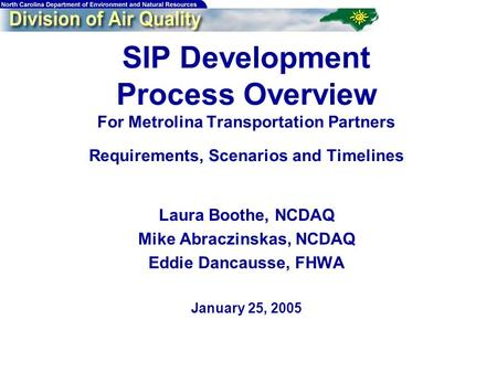 SIP Development Process Overview For Metrolina Transportation Partners Requirements, Scenarios and Timelines Laura Boothe, NCDAQ Mike Abraczinskas, NCDAQ.
