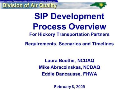 SIP Development Process Overview For Hickory Transportation Partners Requirements, Scenarios and Timelines Laura Boothe, NCDAQ Mike Abraczinskas, NCDAQ.