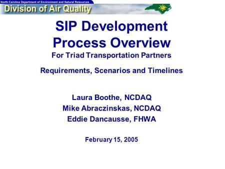 SIP Development Process Overview For Triad Transportation Partners Requirements, Scenarios and Timelines Laura Boothe, NCDAQ Mike Abraczinskas, NCDAQ Eddie.