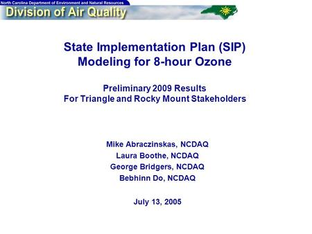 1 State Implementation Plan (SIP) Modeling for 8-hour Ozone Preliminary 2009 Results For Triangle and Rocky Mount Stakeholders Mike Abraczinskas, NCDAQ.
