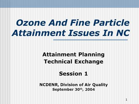 1 Ozone And Fine Particle Attainment Issues In NC Attainment Planning Technical Exchange Session 1 NCDENR, Division of Air Quality September 30 th, 2004.