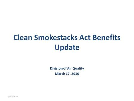 Clean Smokestacks Act Benefits Update Division of Air Quality March 17, 2010 3/17/2010.