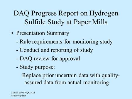 March 2006 AQC H2S Study Update DAQ Progress Report on Hydrogen Sulfide Study at Paper Mills Presentation Summary - Rule requirements for monitoring study.