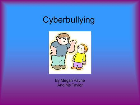 Cyberbullying By Megan Payne And Ms Taylor. What I know These are all the things I know about cyber bullying.