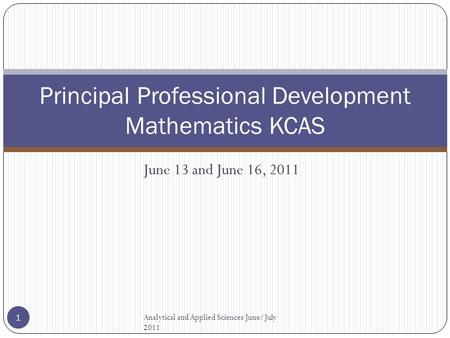 Principal Professional Development Mathematics KCAS June 13 and June 16, 2011 Analytical and Applied Sciences June/July 2011 1.