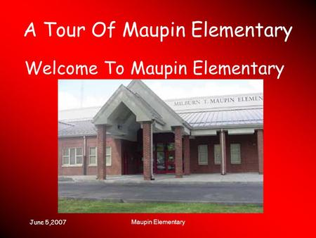 June 5,2007 Maupin Elementary A Tour Of Maupin Elementary Welcome To Maupin Elementary.