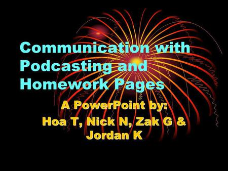 Communication with Podcasting and Homework Pages A PowerPoint by: Hoa T, Nick N, Zak G & Jordan K.