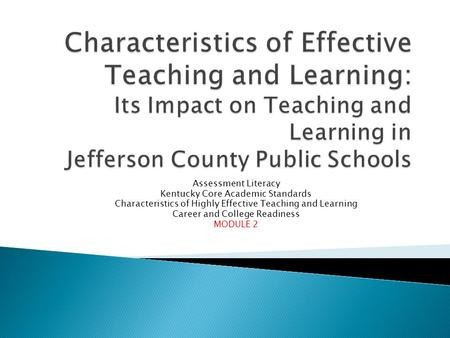 Assessment Literacy Kentucky Core Academic Standards Characteristics of Highly Effective Teaching and Learning Career and College Readiness MODULE 2.