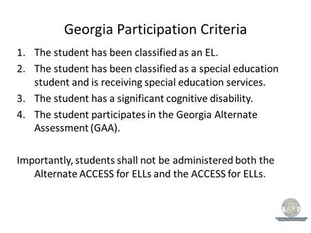Georgia Participation Criteria 1.The student has been classified as an EL. 2.The student has been classified as a special education student and is receiving.
