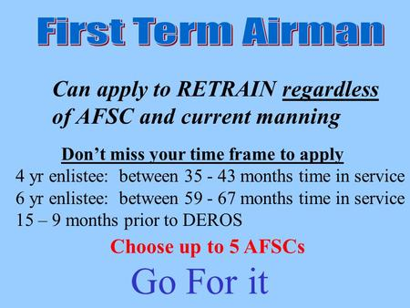 Can apply to RETRAIN regardless of AFSC and current manning Choose up to 5 AFSCs Dont miss your time frame to apply 4 yr enlistee: between 35 - 43 months.