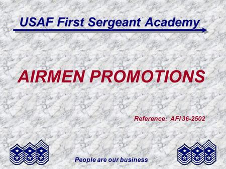People are our business USAF First Sergeant Academy AIRMEN PROMOTIONS Reference: AFI 36-2502.