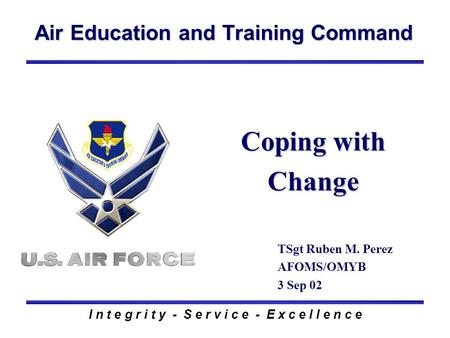 Air Education and Training Command I n t e g r i t y - S e r v i c e - E x c e l l e n c e Coping with Change TSgt Ruben M. Perez AFOMS/OMYB 3 Sep 02.