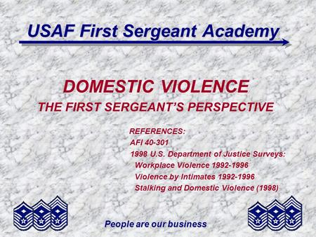 People are our business USAF First Sergeant Academy DOMESTIC VIOLENCE THE FIRST SERGEANTS PERSPECTIVE REFERENCES: AFI 40-301 1998 U.S. Department of Justice.