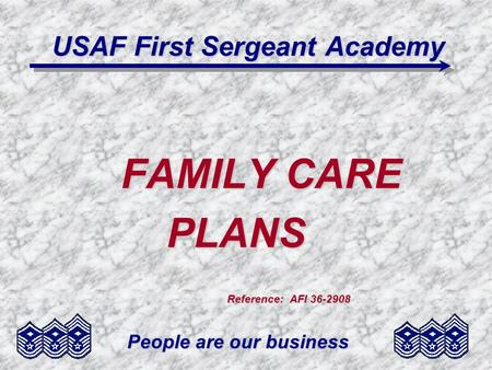 People are our business USAF First Sergeant Academy FAMILY CARE PLANS PLANS Reference: AFI 36-2908 Reference: AFI 36-2908.